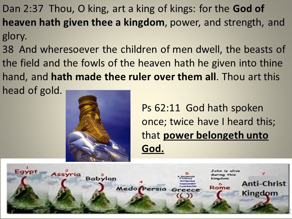 Dan 2:37 Thou, O king, art a king of kings: for the God of heaven hath given thee a kingdom, power, and strength, and glory. 38 And wheresoever the ch