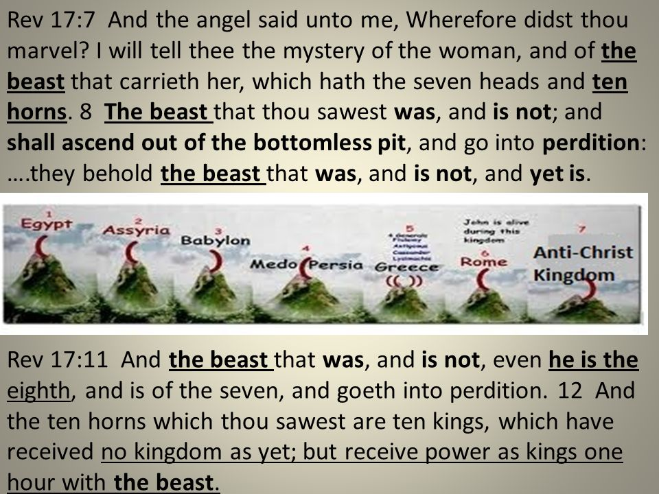 Rev 17:11 And the beast that was, and is not, even he is the eighth, and is of the seven, and goeth into perdition. 12 And the ten horns which thou sa
