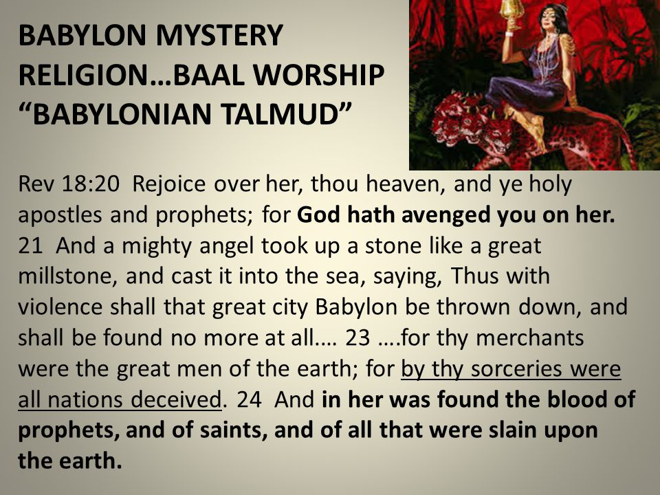 "BABYLON MYSTERY RELIGION…BAAL WORSHIP ""BABYLONIAN TALMUD"" Rev 18:20 Rejoice over her, thou heaven, and ye holy apostles and prophets; for God hath ave"