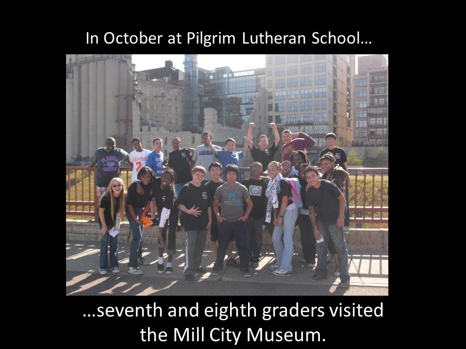 In October at Pilgrim Lutheran School… …seventh and eighth graders visited the Mill City Museum.