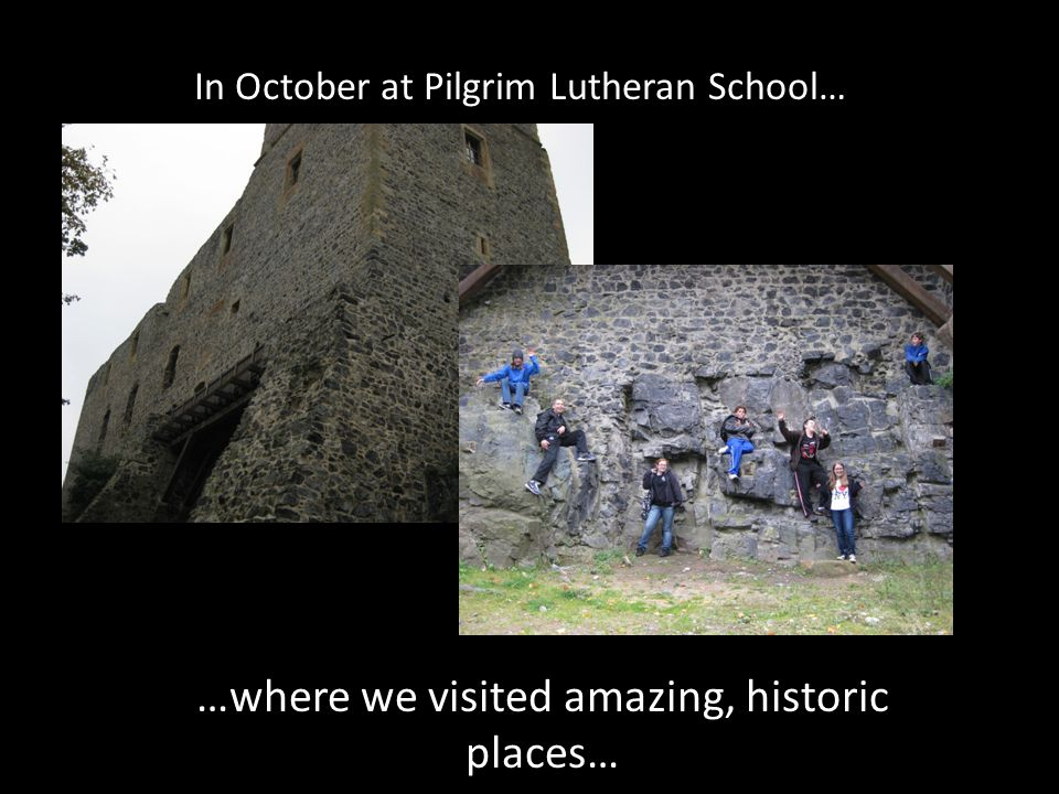 In October at Pilgrim Lutheran School… …where we visited amazing, historic places…