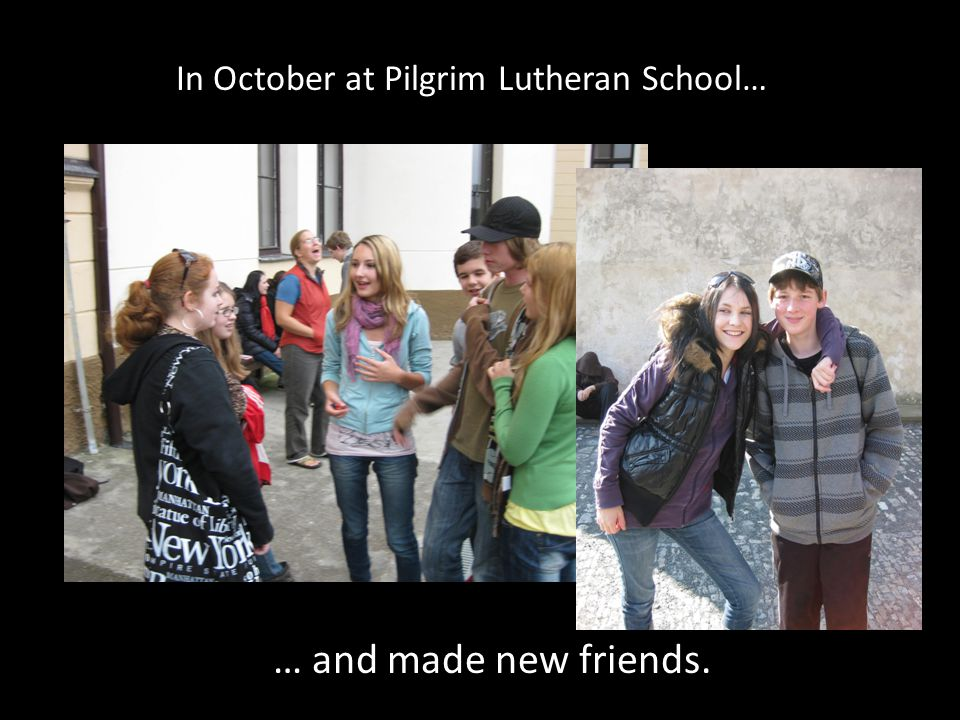 In October at Pilgrim Lutheran School… … and made new friends.