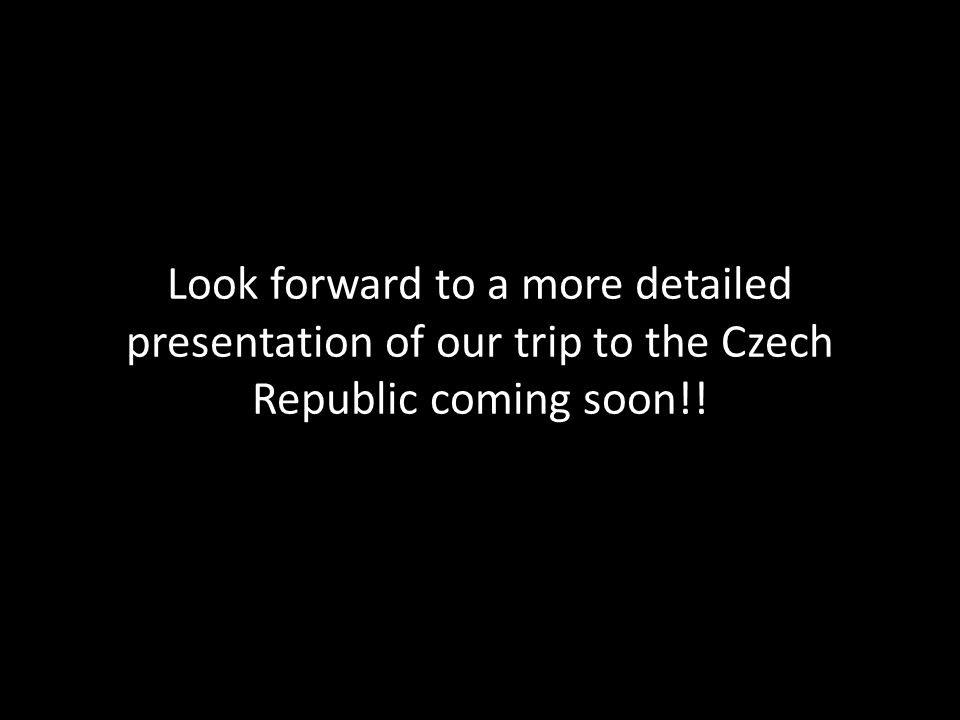 Look forward to a more detailed presentation of our trip to the Czech Republic coming soon!!
