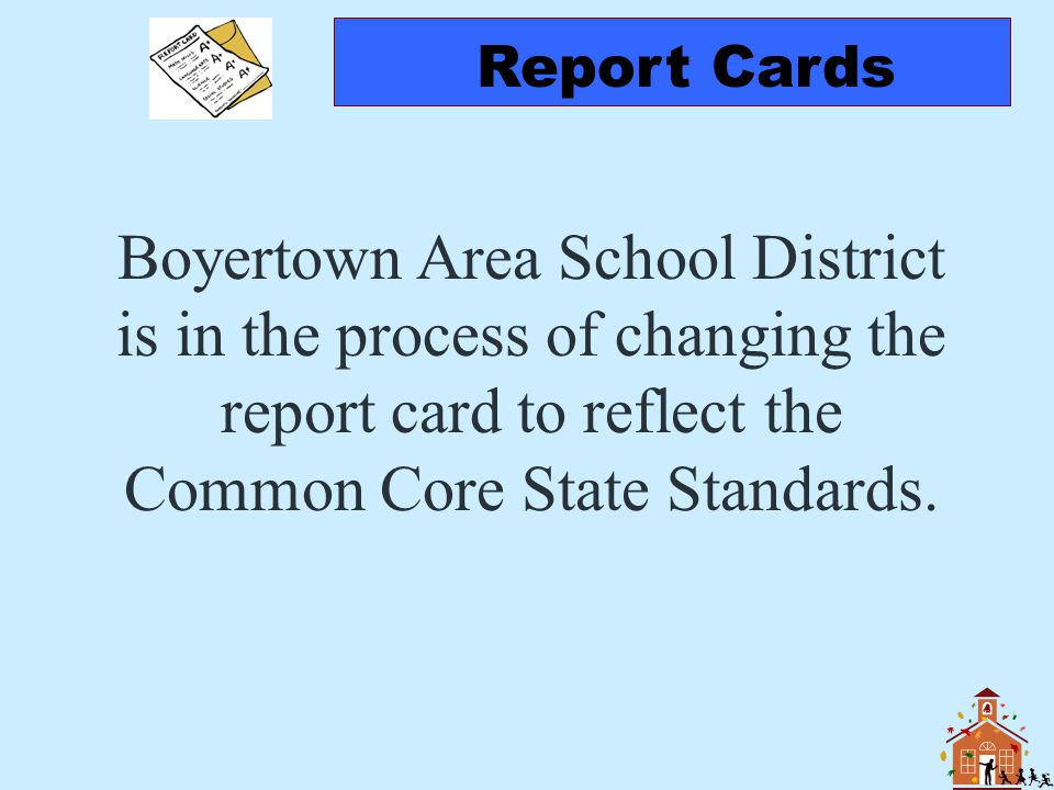 Report Cards Boyertown Area School District is in the process of changing the report card to reflect the Common Core State Standards.