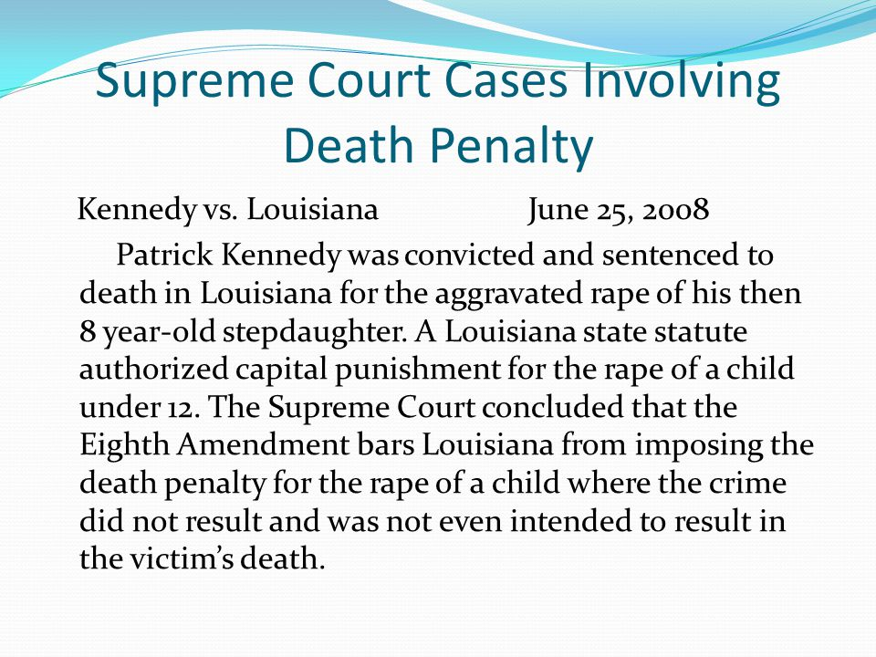 Supreme Court Cases Involving Death Penalty Kennedy vs. Louisiana June 25, 2008 Patrick Kennedy was convicted and sentenced to death in Louisiana for