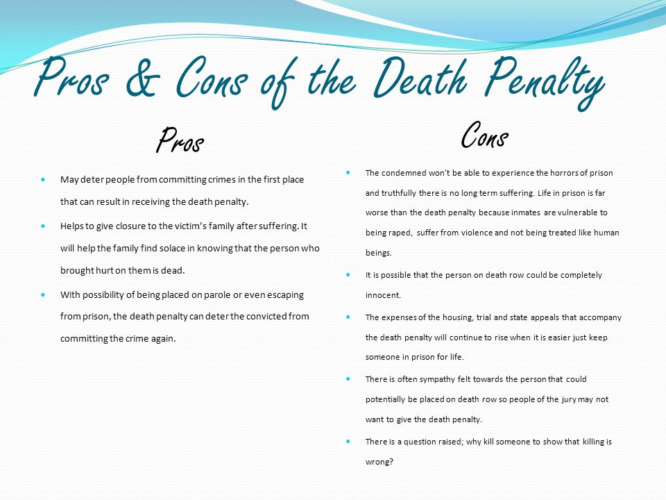 Pros & Cons of the Death Penalty Pros May deter people from committing crimes in the first place that can result in receiving the death penalty. Helps