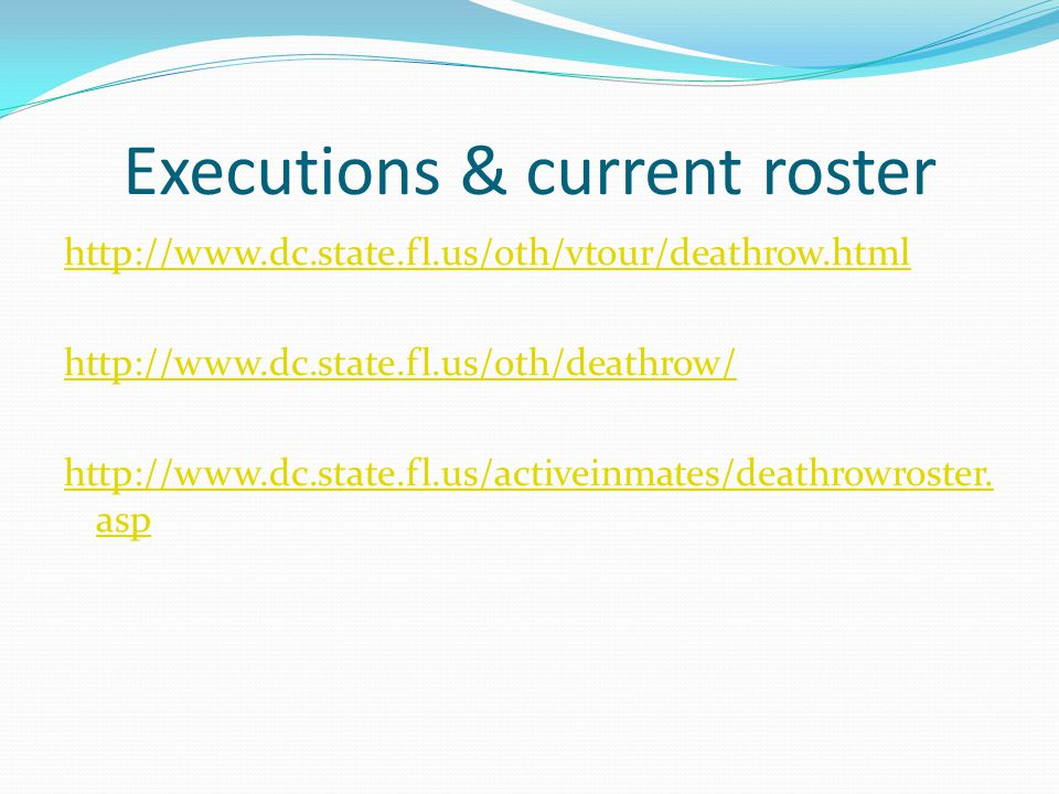 Executions & current roster http://www.dc.state.fl.us/oth/vtour/deathrow.html http://www.dc.state.fl.us/oth/deathrow/ http://www.dc.state.fl.us/active