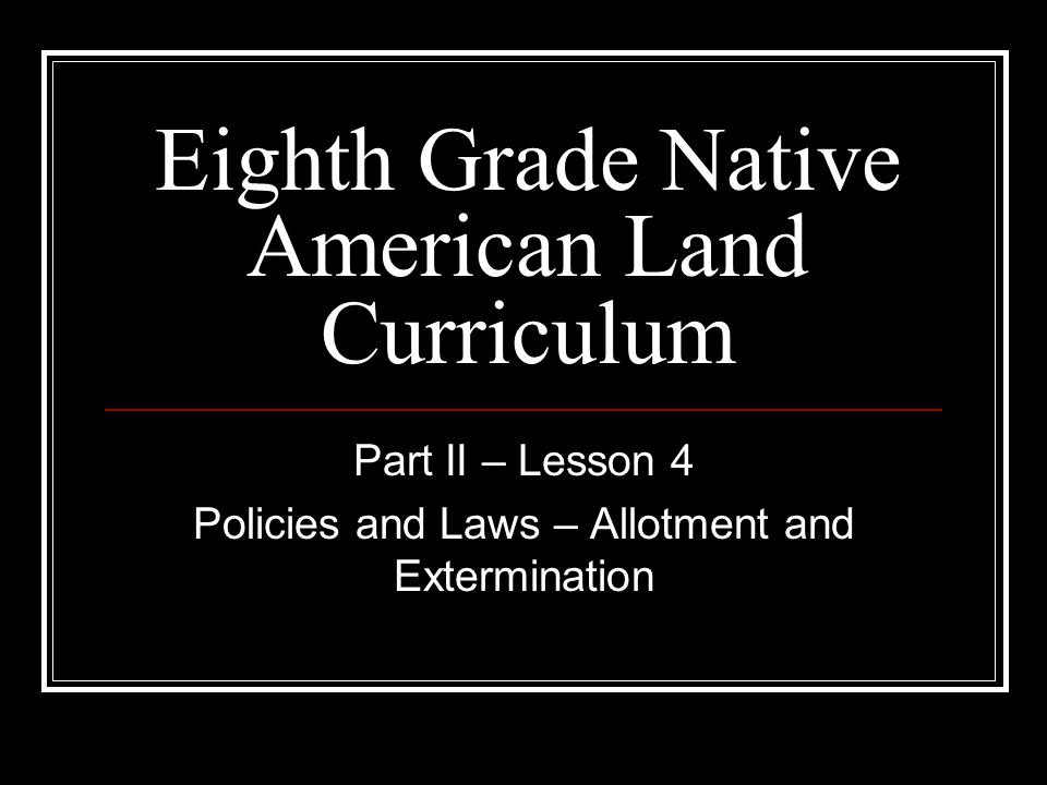 Eighth Grade Native American Land Curriculum Part II – Lesson 4 Policies and Laws – Allotment and Extermination
