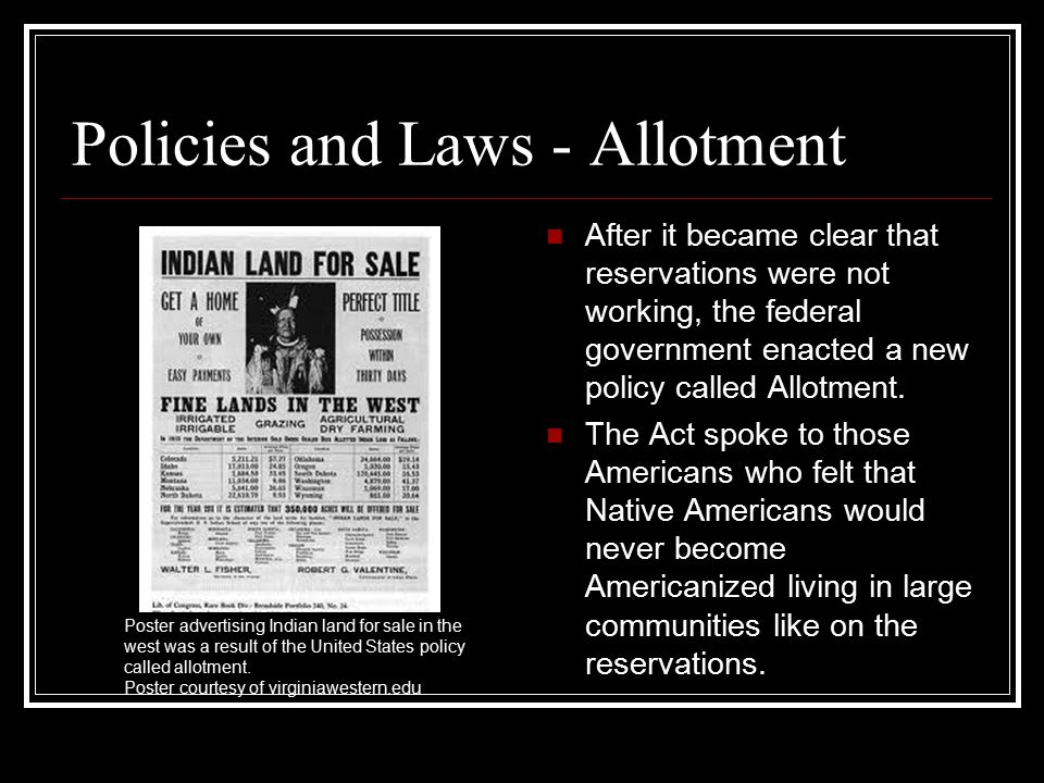 Policies and Laws - Allotment After it became clear that reservations were not working, the federal government enacted a new policy called Allotment.