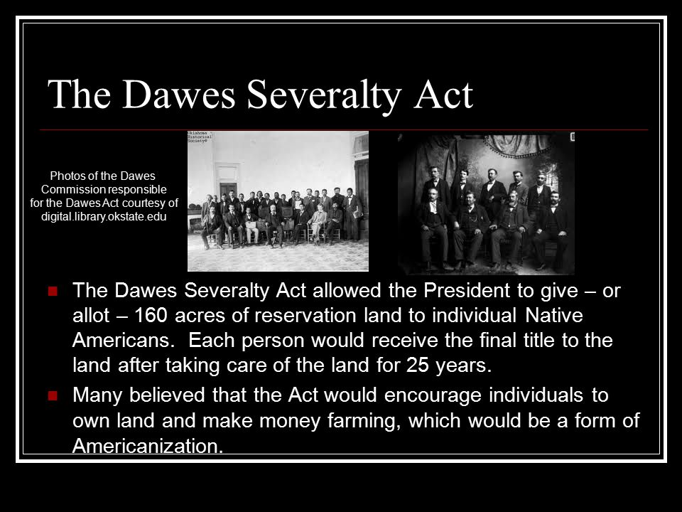 The Dawes Severalty Act The Dawes Severalty Act allowed the President to give – or allot – 160 acres of reservation land to individual Native Americans.