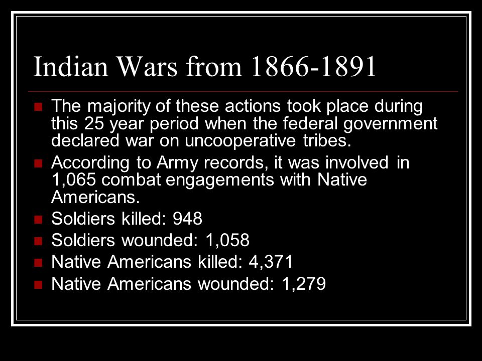 Indian Wars from 1866-1891 The majority of these actions took place during this 25 year period when the federal government declared war on uncooperative tribes.