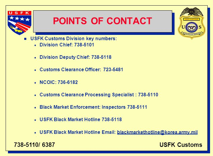 738-5110/ 6387 USFK Customs POINTS OF CONTACT n USFK Customs Division key numbers: l Division Chief: 738-5101 l Division Deputy Chief: 738-5118 l Customs Clearance Officer: 723-5481 l NCOIC: 736-6182 l Customs Clearance Processing Specialist : 738-5110 l Black Market Enforcement: Inspectors 738-5111 l USFK Black Market Hotline 738-5118 l USFK Black Market Hotline Email: blackmarkethotline@korea.army.mil