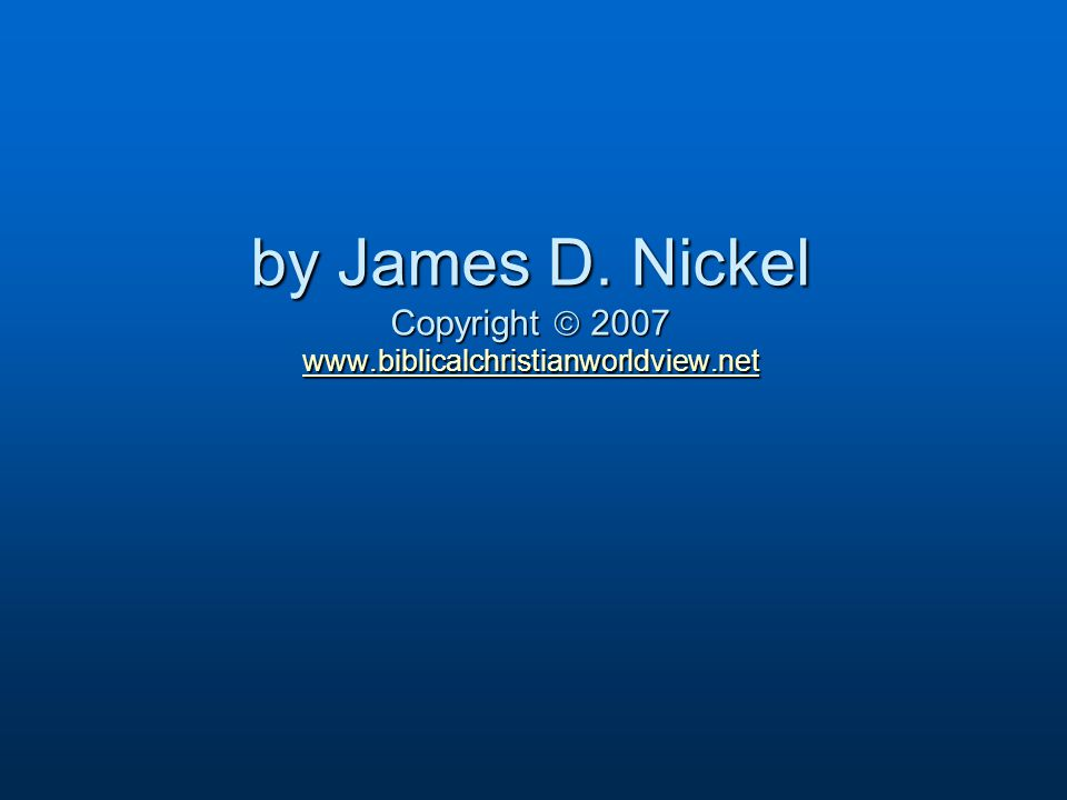 by James D. Nickel Copyright  2007 www.biblicalchristianworldview.net www.biblicalchristianworldview.net