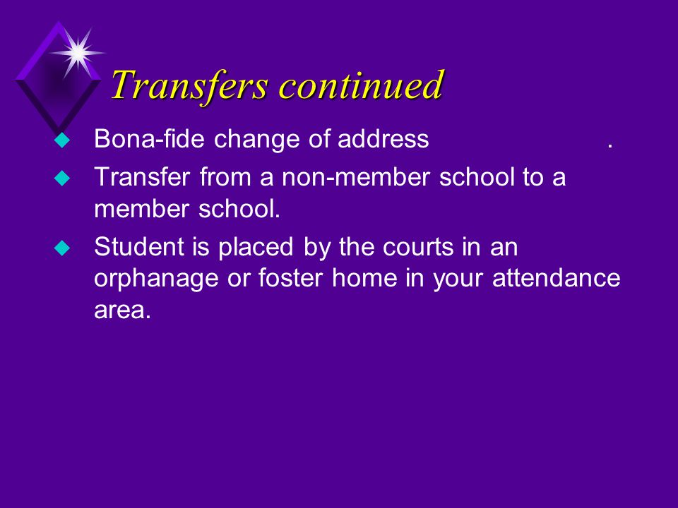 Transfers continued u Bona-fide change of address. u Transfer from a non-member school to a member school. u Student is placed by the courts in an orp