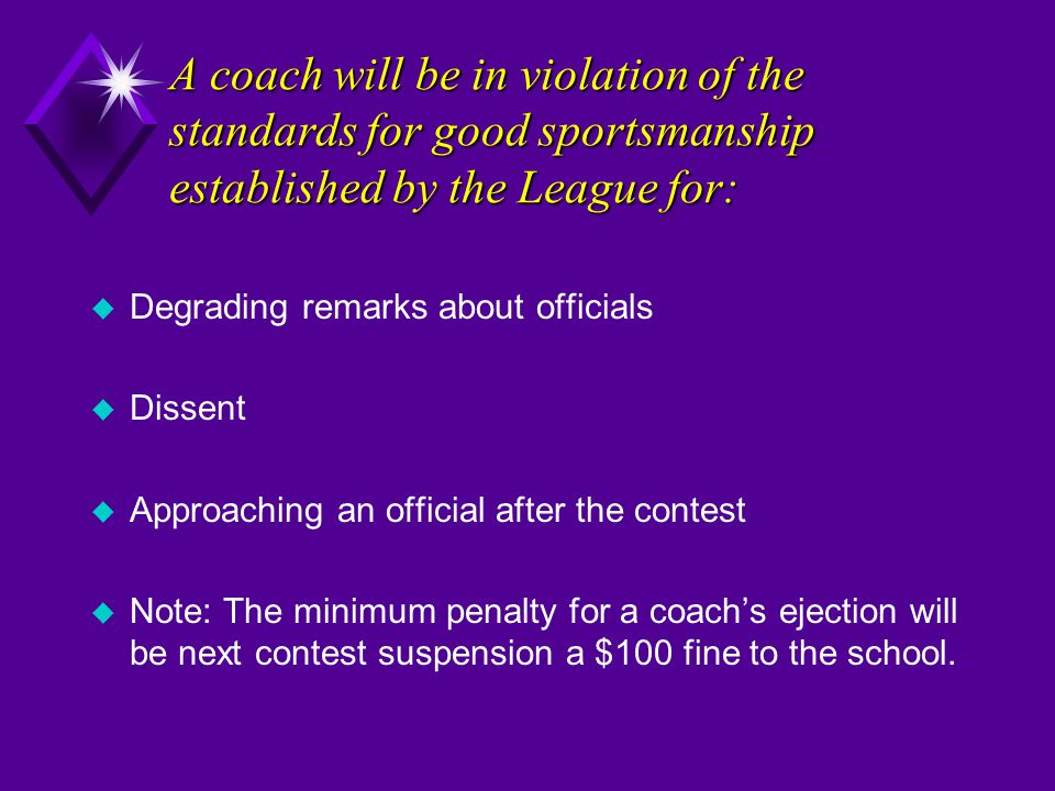 A coach will be in violation of the standards for good sportsmanship established by the League for: u Degrading remarks about officials u Dissent u Ap