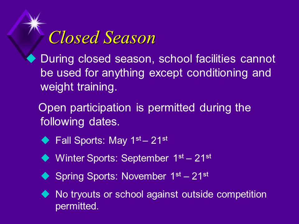 Closed Season  During closed season, school facilities cannot be used for anything except conditioning and weight training. Open participation is per