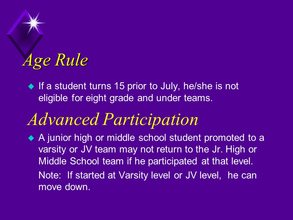 Age Rule u If a student turns 15 prior to July, he/she is not eligible for eight grade and under teams. Advanced Participation u A junior high or midd