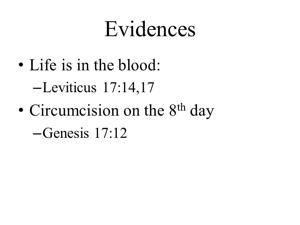 Evidences Life is in the blood: –Leviticus 17:14,17 Circumcision on the 8 th day –Genesis 17:12