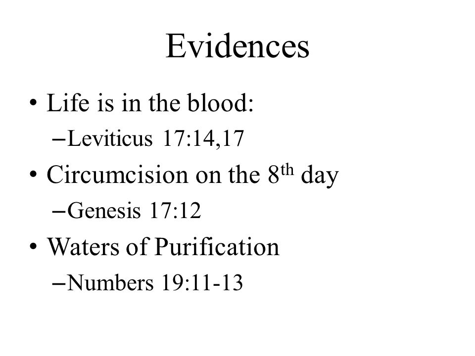 Evidences Life is in the blood: –Leviticus 17:14,17 Circumcision on the 8 th day –Genesis 17:12 Waters of Purification –Numbers 19:11-13