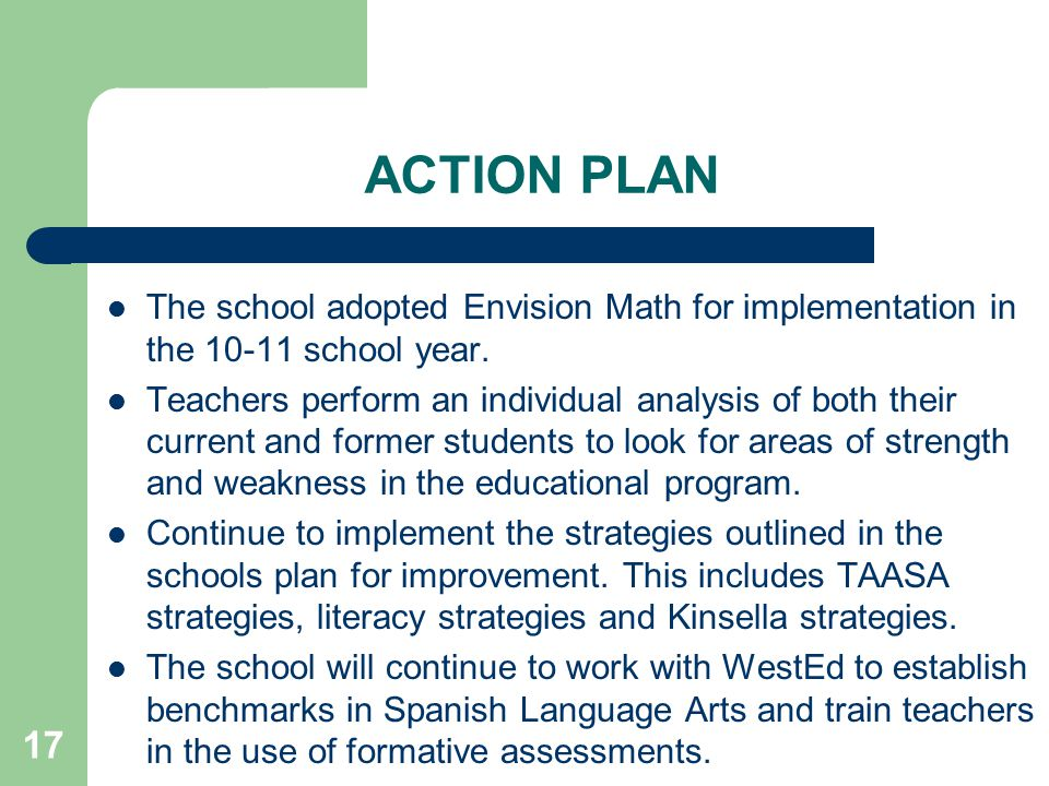 17 ACTION PLAN The school adopted Envision Math for implementation in the 10-11 school year.