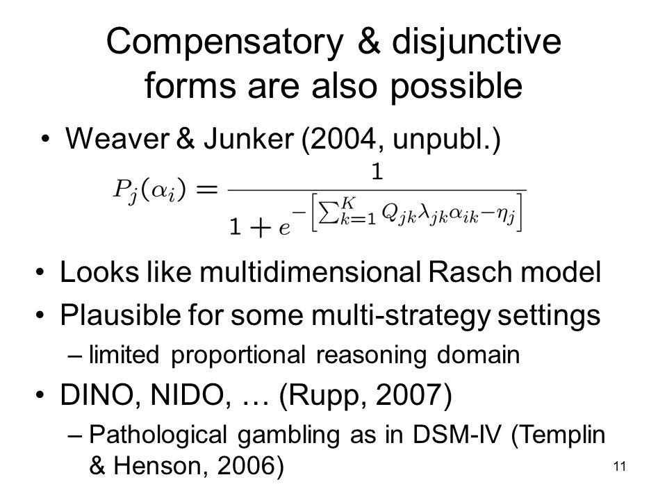 11 Compensatory & disjunctive forms are also possible Weaver & Junker (2004, unpubl.) Looks like multidimensional Rasch model Plausible for some multi-strategy settings –limited proportional reasoning domain DINO, NIDO, … (Rupp, 2007) –Pathological gambling as in DSM-IV (Templin & Henson, 2006)