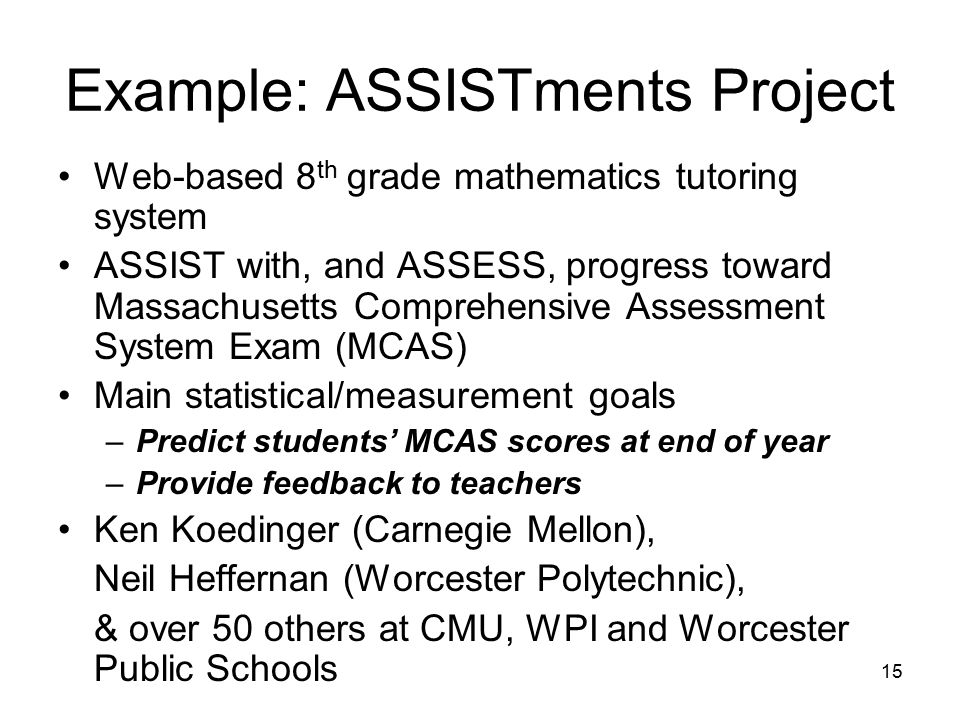 15 Example: ASSISTments Project Web-based 8 th grade mathematics tutoring system ASSIST with, and ASSESS, progress toward Massachusetts Comprehensive Assessment System Exam (MCAS) Main statistical/measurement goals –Predict students' MCAS scores at end of year –Provide feedback to teachers Ken Koedinger (Carnegie Mellon), Neil Heffernan (Worcester Polytechnic), & over 50 others at CMU, WPI and Worcester Public Schools