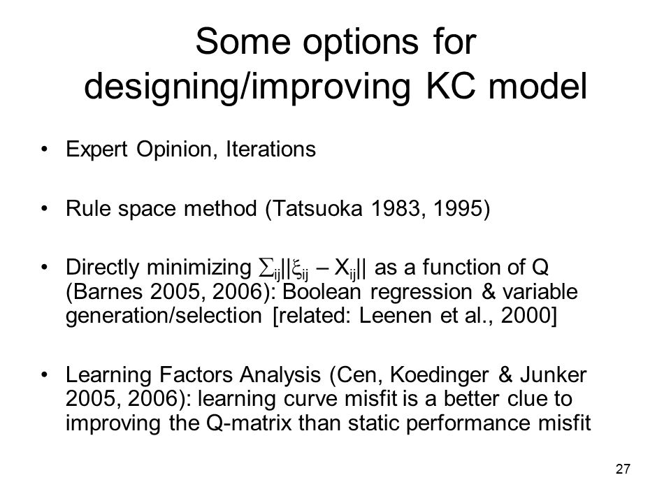 27 Some options for designing/improving KC model Expert Opinion, Iterations Rule space method (Tatsuoka 1983, 1995) Directly minimizing  ij ||  ij – X ij || as a function of Q (Barnes 2005, 2006): Boolean regression & variable generation/selection [related: Leenen et al., 2000] Learning Factors Analysis (Cen, Koedinger & Junker 2005, 2006): learning curve misfit is a better clue to improving the Q-matrix than static performance misfit