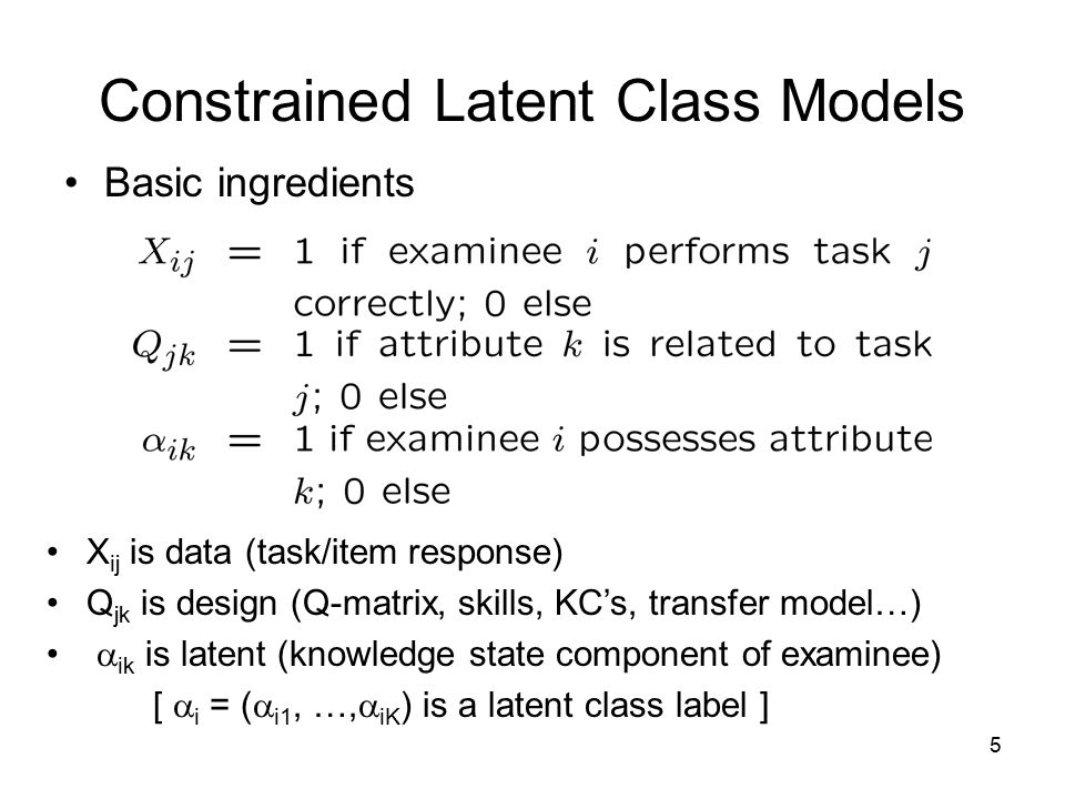 5 Constrained Latent Class Models Basic ingredients X ij is data (task/item response) Q jk is design (Q-matrix, skills, KC's, transfer model…)  ik is latent (knowledge state component of examinee) [  i = (  i1, …,  iK ) is a latent class label ]
