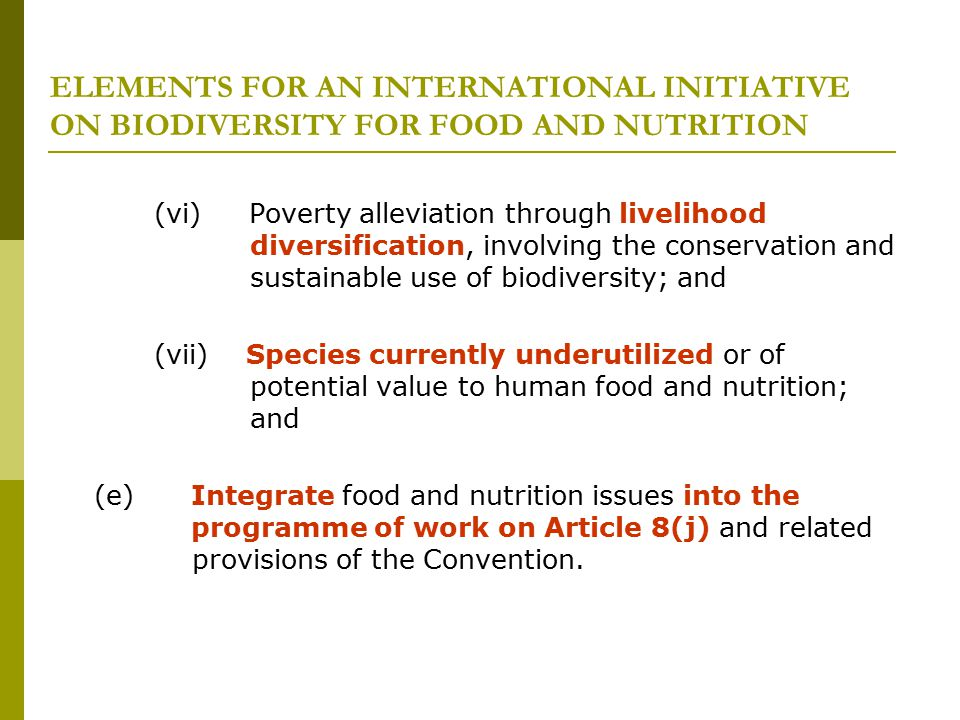 ELEMENTS FOR AN INTERNATIONAL INITIATIVE ON BIODIVERSITY FOR FOOD AND NUTRITION (vi) Poverty alleviation through livelihood diversification, involving the conservation and sustainable use of biodiversity; and (vii) Species currently underutilized or of potential value to human food and nutrition; and (e) Integrate food and nutrition issues into the programme of work on Article 8(j) and related provisions of the Convention.