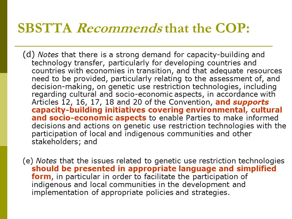 SBSTTA Recommends that the COP: (d) Notes that there is a strong demand for capacity-building and technology transfer, particularly for developing countries and countries with economies in transition, and that adequate resources need to be provided, particularly relating to the assessment of, and decision-making, on genetic use restriction technologies, including regarding cultural and socio-economic aspects, in accordance with Articles 12, 16, 17, 18 and 20 of the Convention, and supports capacity-building initiatives covering environmental, cultural and socio-economic aspects to enable Parties to make informed decisions and actions on genetic use restriction technologies with the participation of local and indigenous communities and other stakeholders; and (e) Notes that the issues related to genetic use restriction technologies should be presented in appropriate language and simplified form, in particular in order to facilitate the participation of indigenous and local communities in the development and implementation of appropriate policies and strategies.