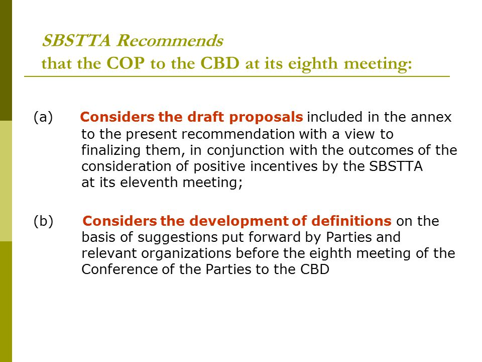 SBSTTA Recommends that the COP to the CBD at its eighth meeting: (a) Considers the draft proposals included in the annex to the present recommendation with a view to finalizing them, in conjunction with the outcomes of the consideration of positive incentives by the SBSTTA at its eleventh meeting; (b) Considers the development of definitions on the basis of suggestions put forward by Parties and relevant organizations before the eighth meeting of the Conference of the Parties to the CBD