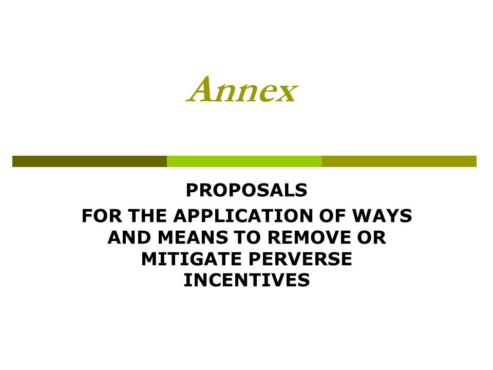Annex PROPOSALS FOR THE APPLICATION OF WAYS AND MEANS TO REMOVE OR MITIGATE PERVERSE INCENTIVES