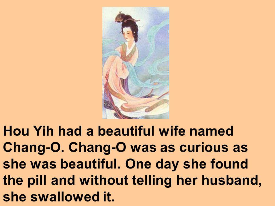 Hou Yih had a beautiful wife named Chang-O.Chang-O was as curious as she was beautiful.