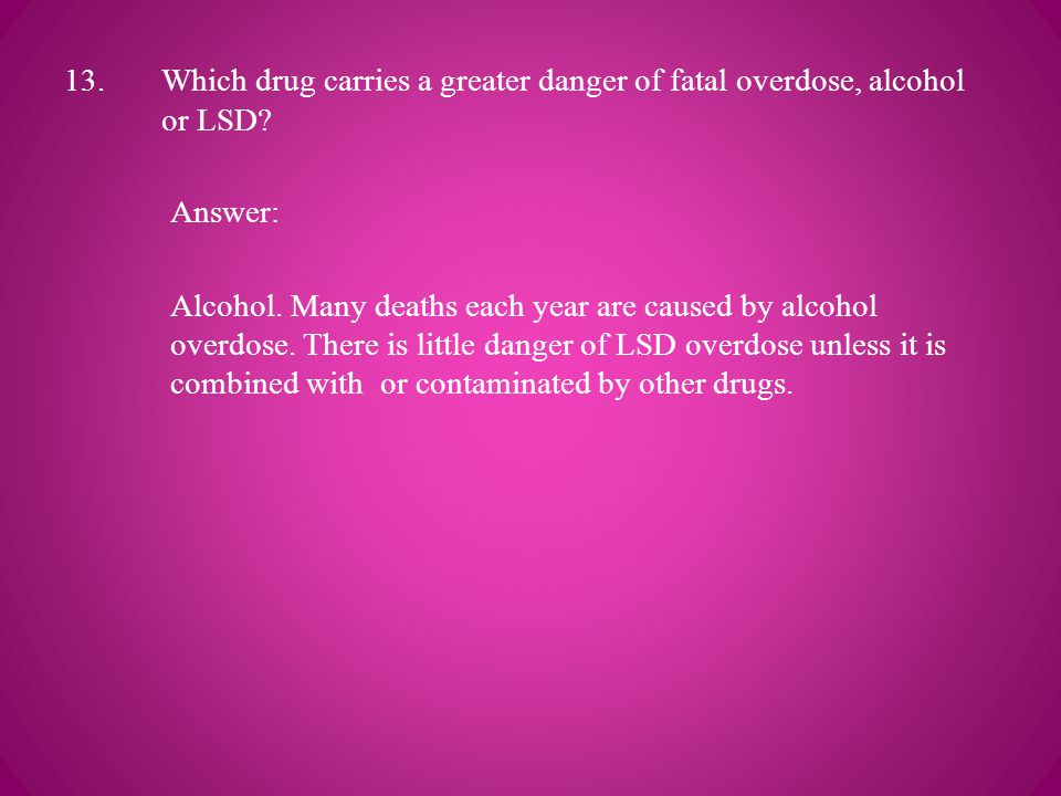 13.Which drug carries a greater danger of fatal overdose, alcohol or LSD.