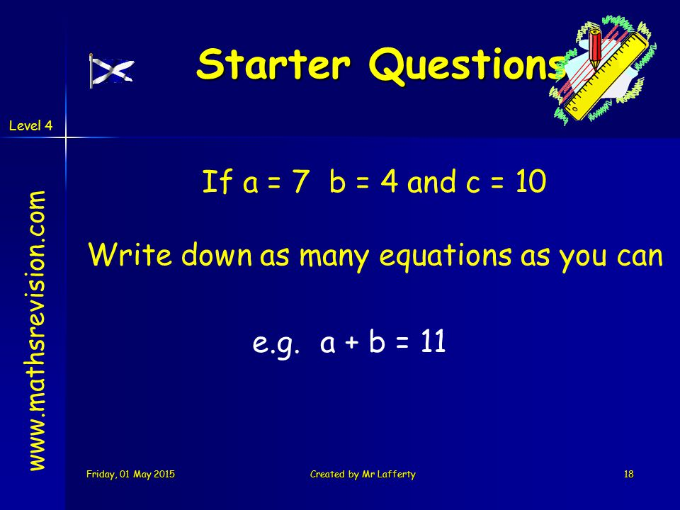 Level 4 Friday, 01 May 2015Friday, 01 May 2015Friday, 01 May 2015Friday, 01 May 2015Created by Mr Lafferty18 Starter Questions Starter Questions www.mathsrevision.com If a = 7 b = 4 and c = 10 Write down as many equations as you can e.g.a + b = 11