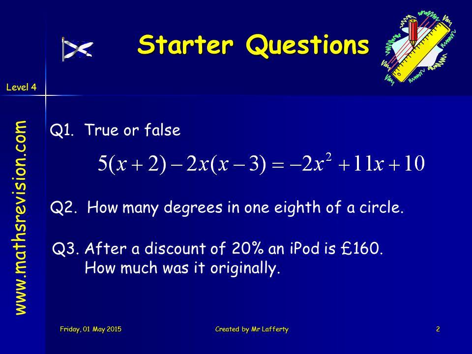 Level 4 Friday, 01 May 2015Friday, 01 May 2015Friday, 01 May 2015Friday, 01 May 2015Created by Mr Lafferty2 Starter Questions Q1. True or false Q2. Ho
