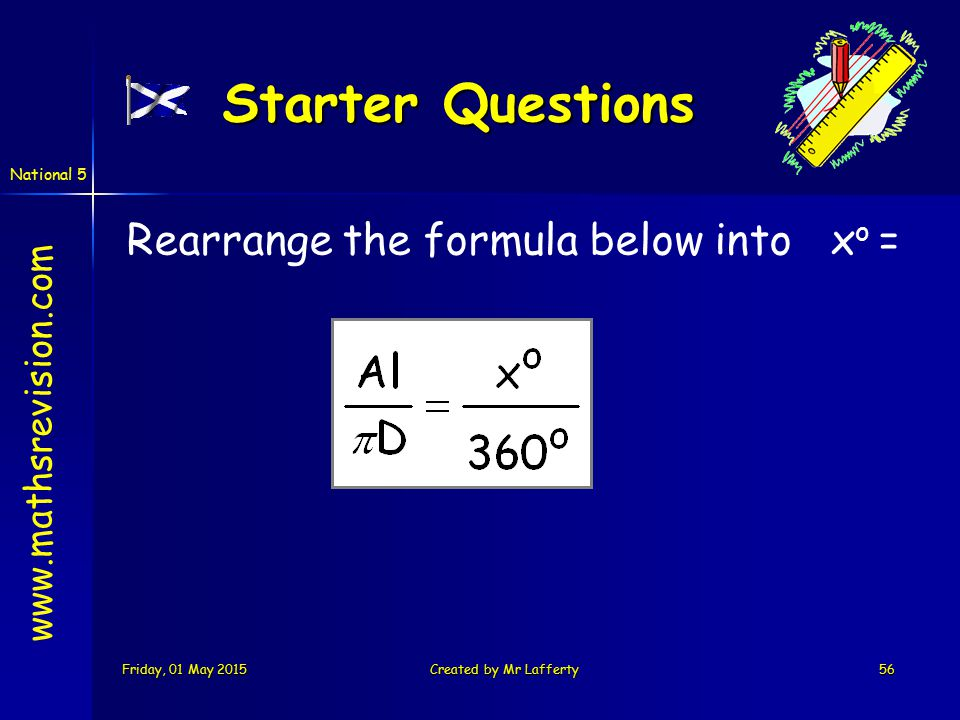 National 5 Friday, 01 May 2015Friday, 01 May 2015Friday, 01 May 2015Friday, 01 May 2015Created by Mr Lafferty56 Starter Questions Rearrange the formula below into x o = www.mathsrevision.com
