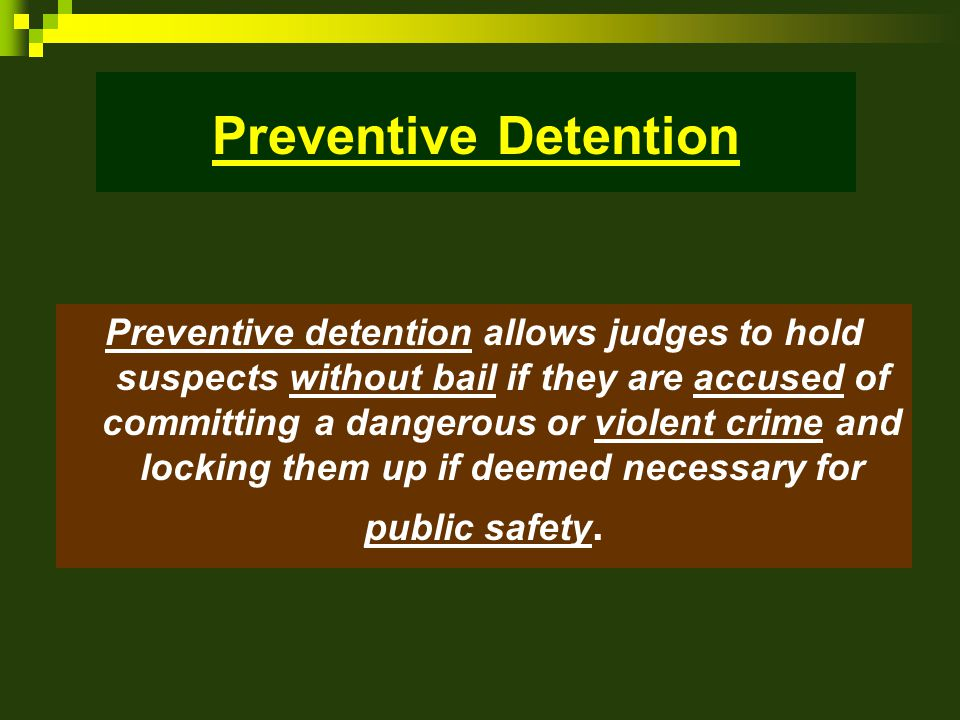 Preventive Detention Preventive detention allows judges to hold suspects without bail if they are accused of committing a dangerous or violent crime and locking them up if deemed necessary for public safety.