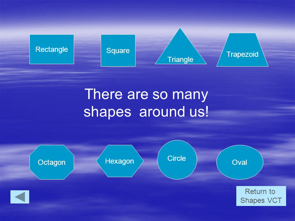 Rectangle Triangle Oval Square Octagon Hexagon Trapezoid Circle There are so many shapes around us.