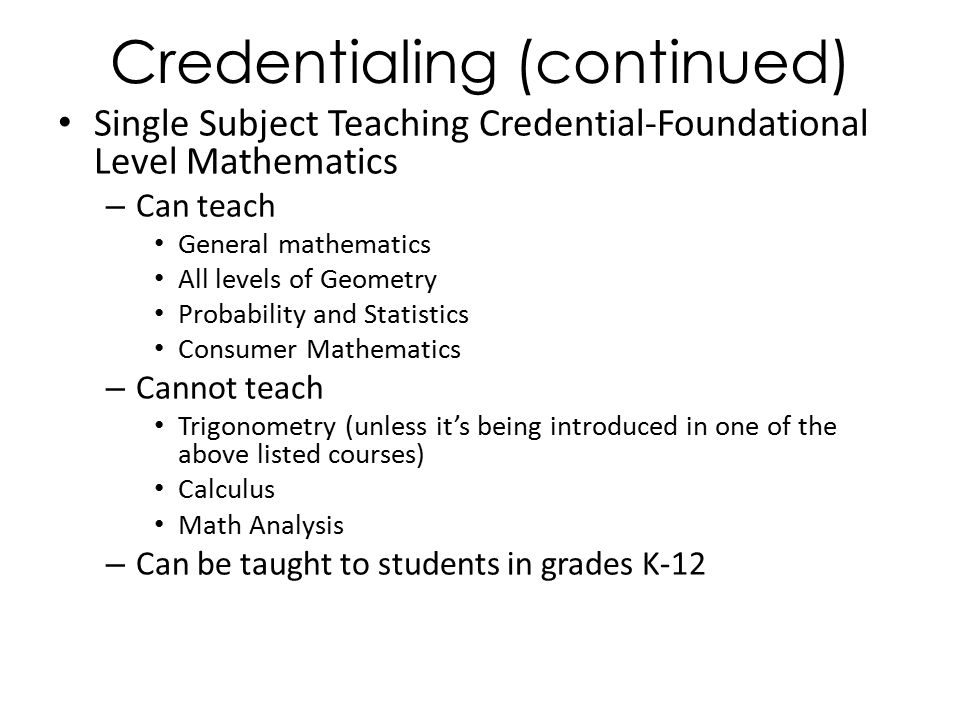 Credentialing (continued) Single Subject Teaching Credential-Foundational Level Mathematics – Can teach General mathematics All levels of Geometry Probability and Statistics Consumer Mathematics – Cannot teach Trigonometry (unless it's being introduced in one of the above listed courses) Calculus Math Analysis – Can be taught to students in grades K-12