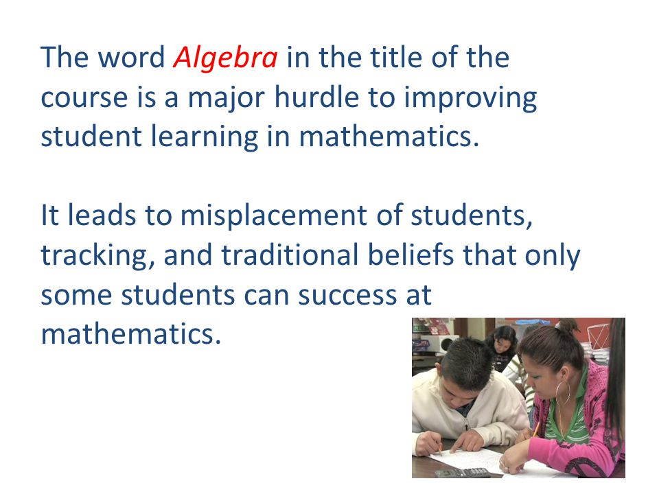 The word Algebra in the title of the course is a major hurdle to improving student learning in mathematics.