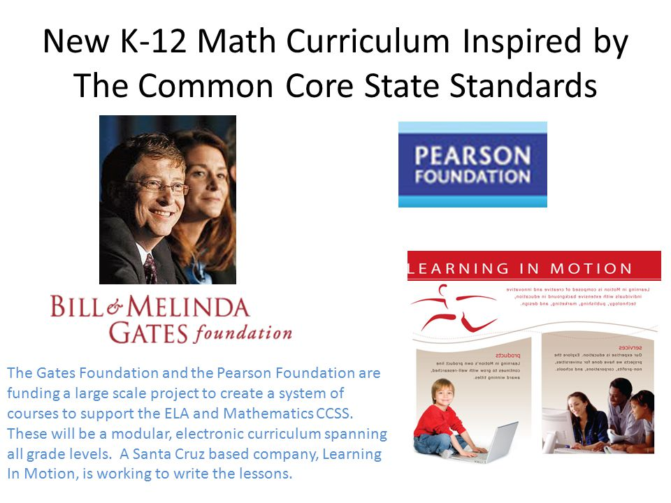 New K-12 Math Curriculum Inspired by The Common Core State Standards The Gates Foundation and the Pearson Foundation are funding a large scale project to create a system of courses to support the ELA and Mathematics CCSS.