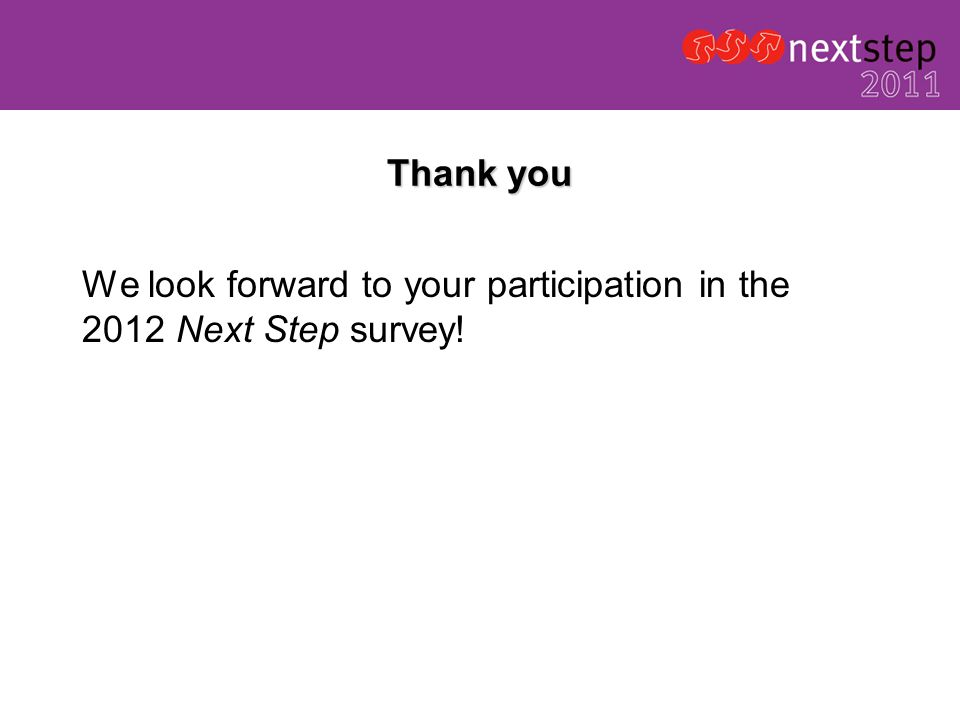 Thank you We look forward to your participation in the 2012 Next Step survey!