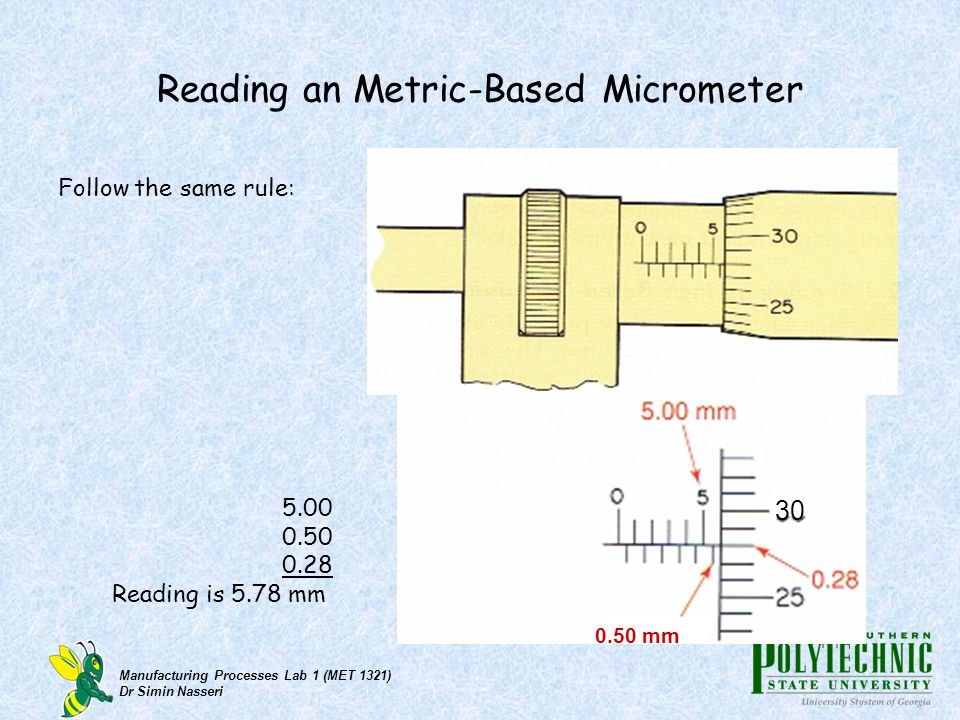 Manufacturing Processes Lab 1 (MET 1321) Dr Simin Nasseri Reading an Metric-Based Micrometer Follow the same rule: 0.50 mm 5.00 0.50 0.28 Reading is 5