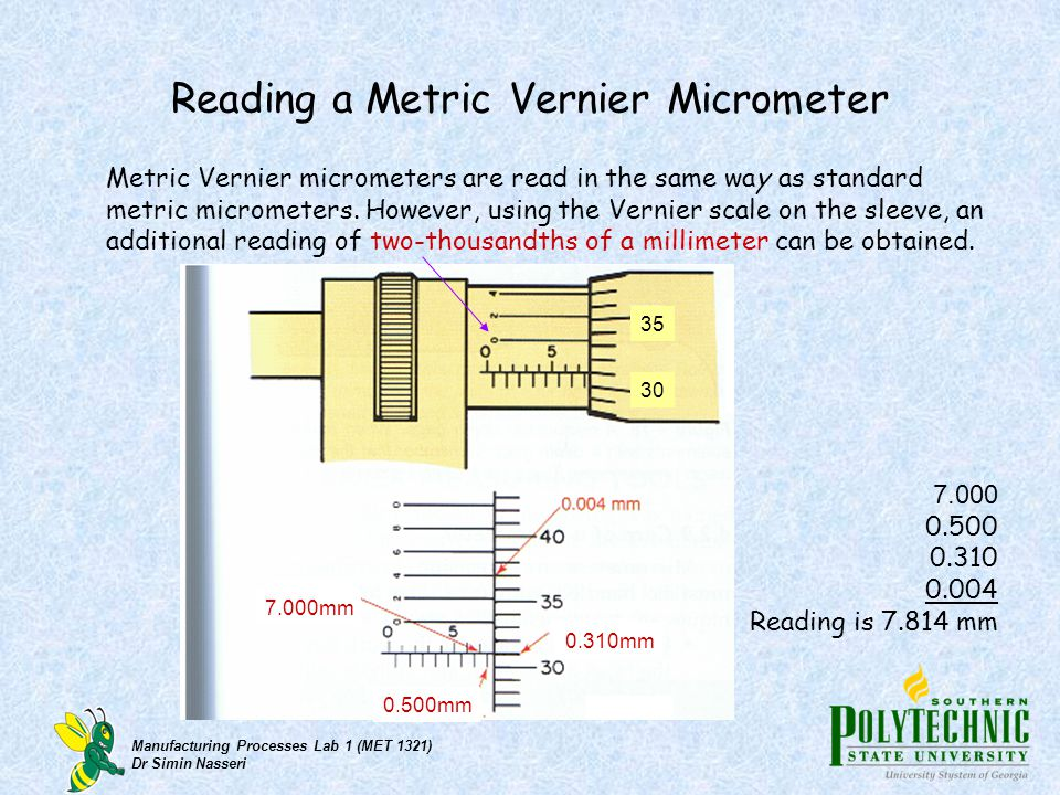 Manufacturing Processes Lab 1 (MET 1321) Dr Simin Nasseri Reading a Metric Vernier Micrometer Metric Vernier micrometers are read in the same way as s