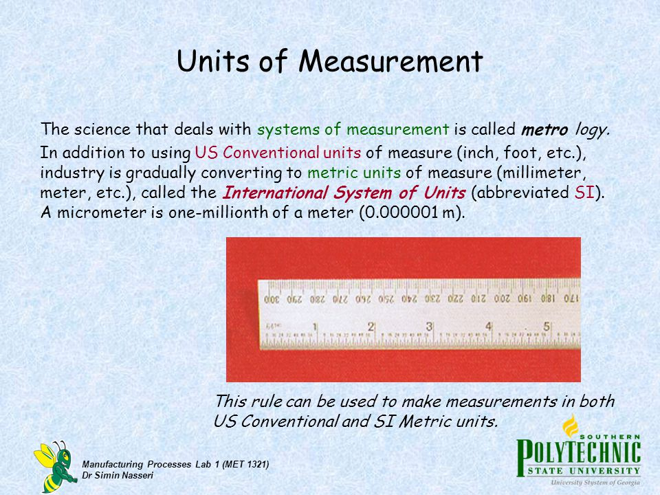 Manufacturing Processes Lab 1 (MET 1321) Dr Simin Nasseri Units of Measurement The science that deals with systems of measurement is called metro logy