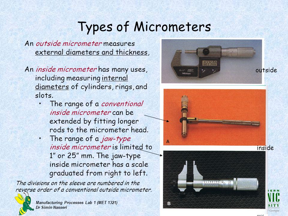 Manufacturing Processes Lab 1 (MET 1321) Dr Simin Nasseri Types of Micrometers An outside micrometer measures external diameters and thickness, An ins