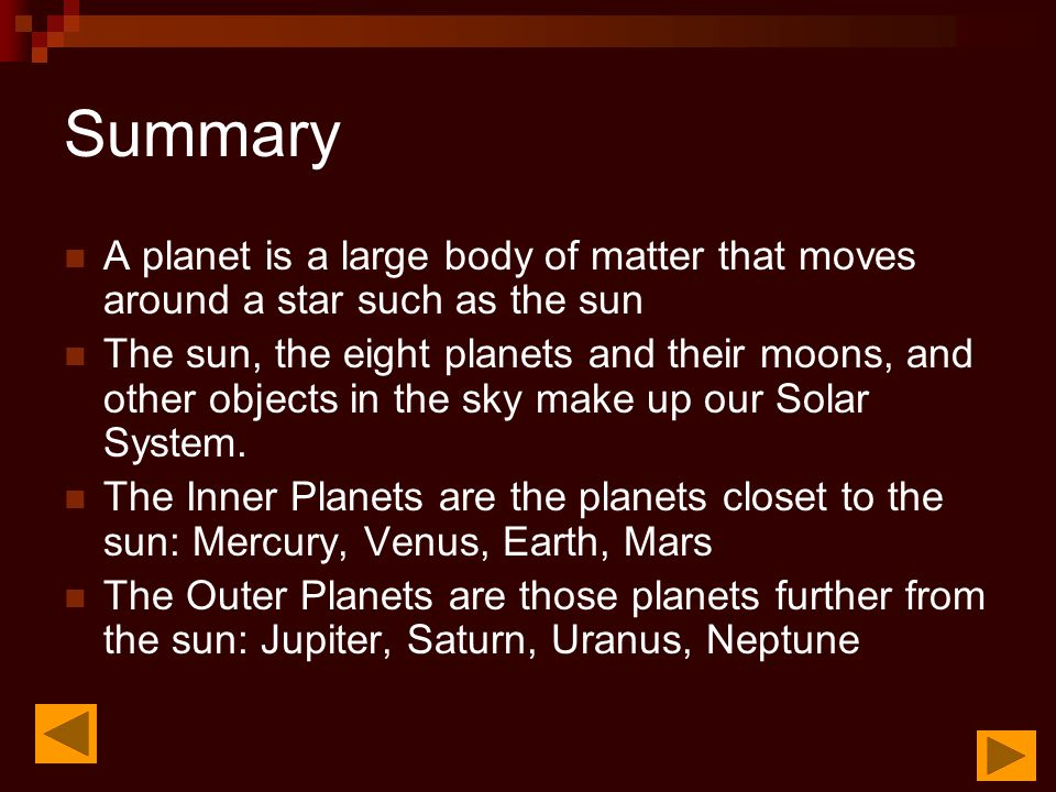 Summary A planet is a large body of matter that moves around a star such as the sun The sun, the eight planets and their moons, and other objects in t