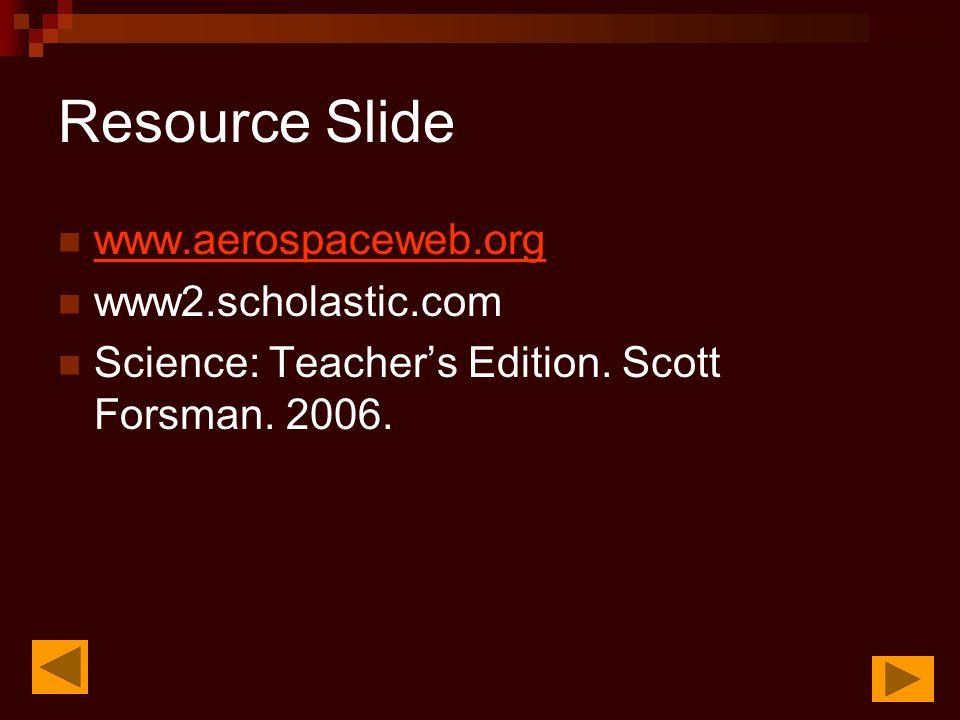 Resource Slide www.aerospaceweb.org www2.scholastic.com Science: Teacher's Edition.