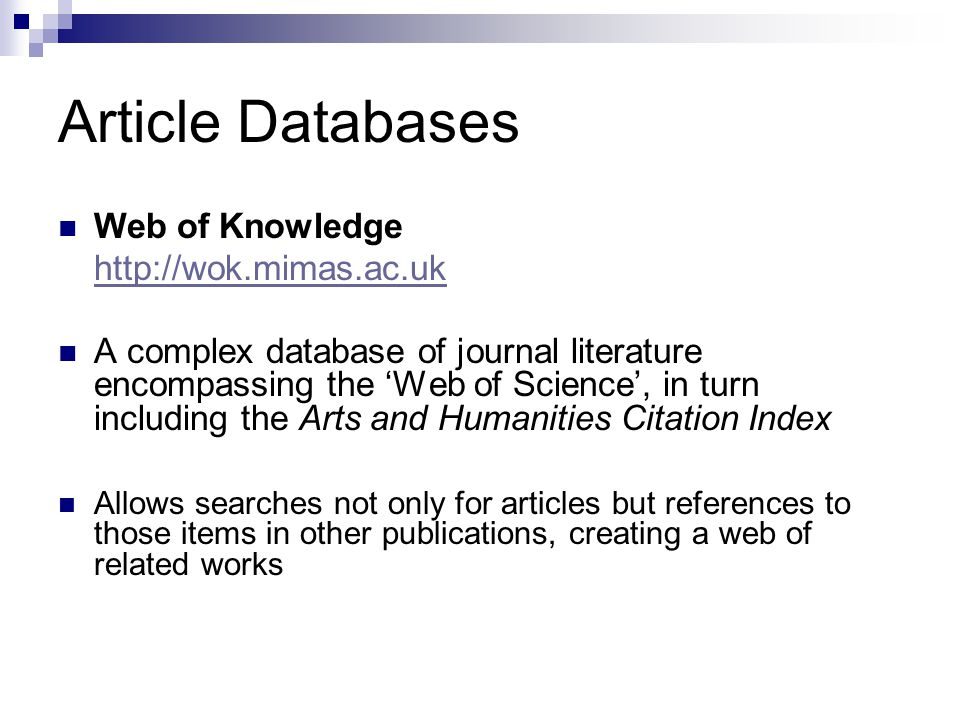 Article Databases Web of Knowledge http://wok.mimas.ac.uk A complex database of journal literature encompassing the 'Web of Science', in turn including the Arts and Humanities Citation Index Allows searches not only for articles but references to those items in other publications, creating a web of related works